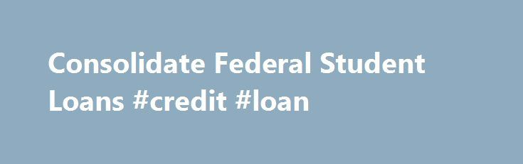 Consolidate Federal Student Loans #credit #loan http://loans.remmont.com/consolidate-federal-student-loans-credit-loan/  #federal consolidation loan # Student Loan Consolidation Too many monthly payments driving you crazy? Are your monthly payments manageable? What are the interest rates on your loans? How many payments do you have left on your loans? A Student Loan Consolidation allows borrowers to combine all of their federal student loans into one new loan […]The post Consolidate Federal…