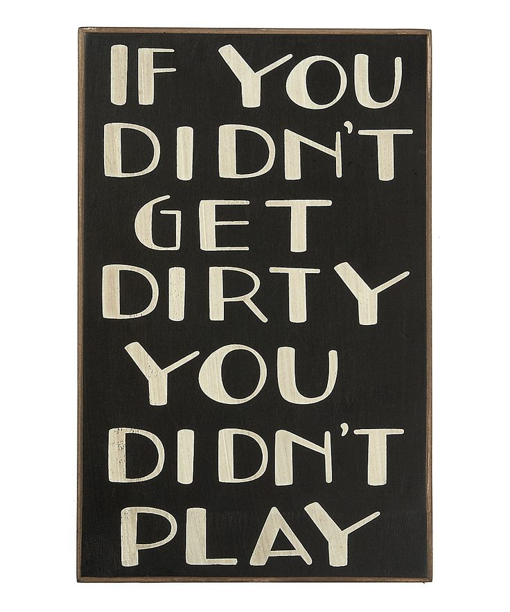 ....In Life In Love In Play In Work....Get Dirty!! Who wants to be without scars and experiences ....Boring!!!