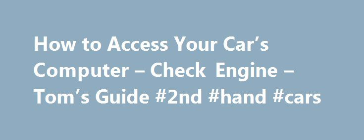 How to Access Your Car's Computer – Check Engine – Tom's Guide #2nd #hand #cars http://netherlands.remmont.com/how-to-access-your-cars-computer-check-engine-toms-guide-2nd-hand-cars/  #auto computer # Know Your Car Inside And Out: How To Hack It Page 1: Diagnose Me There's a secret feature in your car that your mechanic has done his best to keep a secret. Every car sold in the U.S. since 1996 features a built-in engine control computer that can be accessed with the right tools. This is…
