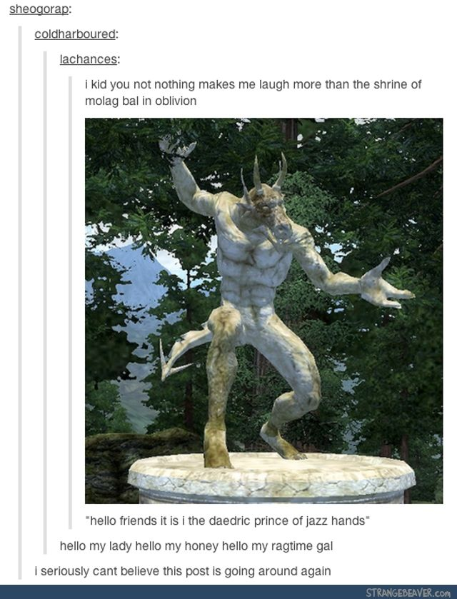 Funny tumblr post too bad I don't have oblivion!! All this time I thought Molag Bal was the daedric prince of terror. But no. Turns out he's the daedric prince of jazz hands