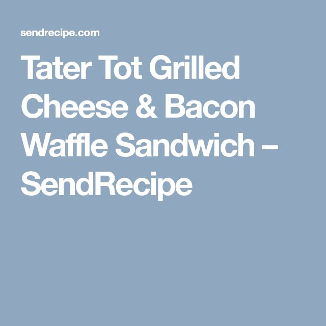 Tater Tot Grilled Cheese & Bacon Waffle Sandwich – SendRecipe