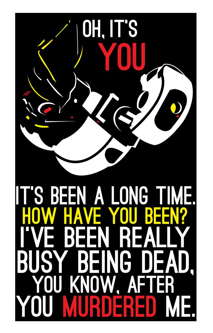 "GLaDOS are you ever going to let that go<<< well she did have to watch her defeat for ""99999...."" However long it was soooooo :/ but I still agree with you we did safe and help her in the end"