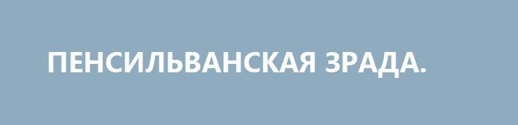 ПЕНСИЛЬВАНСКАЯ ЗРАДА. http://rusdozor.ru/2017/07/02/pensilvanskaya-zrada/  Вот чуяло моё серденько, что с «пенсильванским углём» будет такая же зрада, как обычно. И не обмануло. Напомню, сначала Пецюндер заявил после встречи с Трампом, что он закупит ДВА миллиона тонн угля из Пенсильвании. А затем и так называемый «кабинет ...