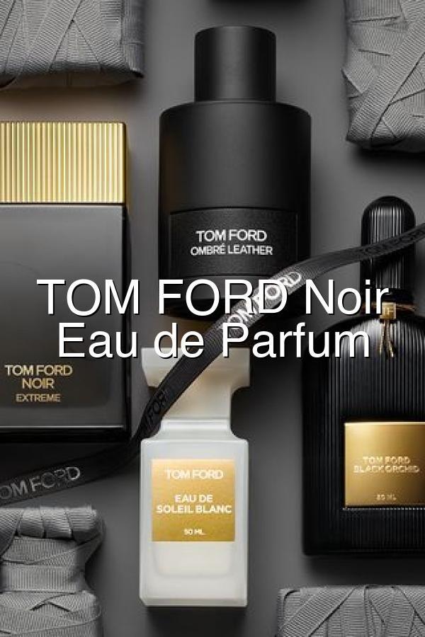 Tom Ford Noir Extreme Eau De Parfum Fragrance Parfum Tom Ford Eau De Parfum