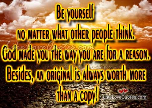 Be yourself no matter what other people think.