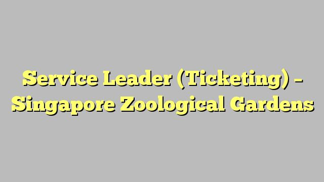 Service Leader (Ticketing) - Singapore Zoological Gardens
