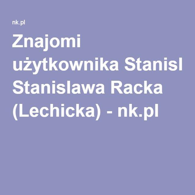 Znajomi użytkownika Stanislawa Racka (Lechicka) - nk.pl