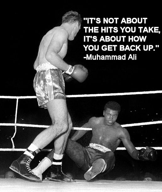 """Its not about the hits you take, its about how you get back up."" – Muhammad Ali - More at: http://quotespictures.net/23100/its-not-about-the-hits-you-take-its-about-how-you-get-back-up-muhammad-ali-2"