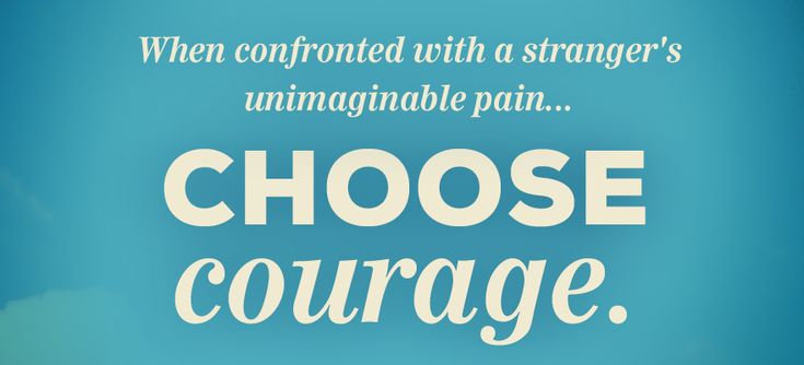 Choose Courage When confronted with news of a stranger's unimaginable pain – a suicide, an overdose, a protest for justice and basic dignity – we have two choices: We can choose to respond from fear or we can choose courage. We can …