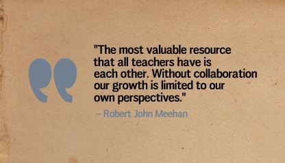 """The most valuable resource that all teachers have is each other. Without collaboration our growth is limited to our own perspectives."" - Robert John Meehan"