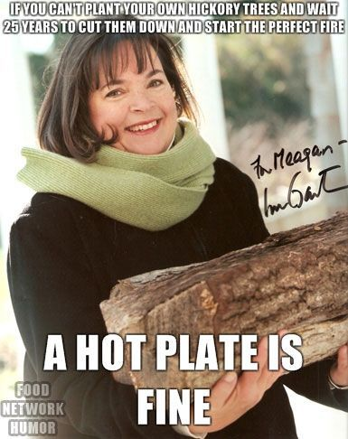 @Jamie Wise Wise Wise Kathleen   Food Network Humor » Ina Garten  there are many more. Google Ina Garten memes