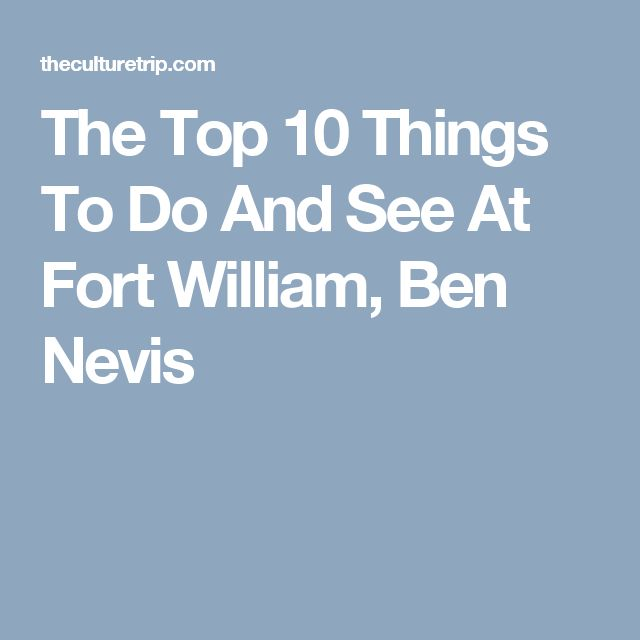 The Top 10 Things To Do And See At Fort William, Ben Nevis