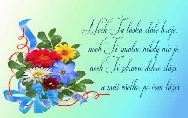 Nech Ťa láska stále hreje, nech Ti smutno nikdy nie je, nech Ti zdravie dobre slúži a máš všetko, po čom túžiš