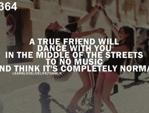 A true friend will dance with you in the middle of the streets to no music and think it's completely normal.