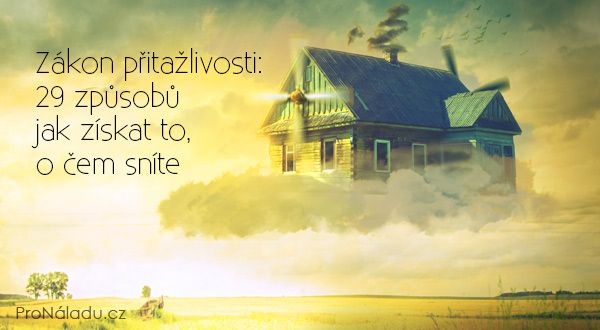 Zákon přitažlivosti: 29 způsobů jak získat to, o čem sníte | ProNáladu.cz
