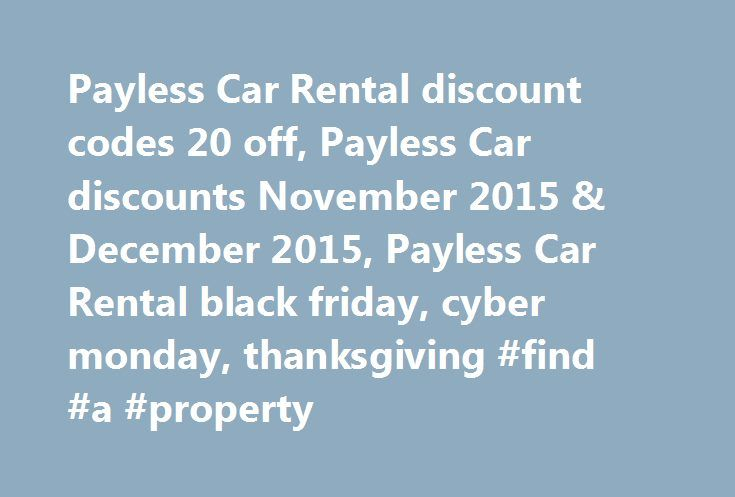 Payless Car Rental discount codes 20 off, Payless Car discounts November 2015 & December 2015, Payless Car Rental black friday, cyber monday, thanksgiving #find #a #property http://rentals.remmont.com/payless-car-rental-discount-codes-20-off-payless-car-discounts-november-2015-december-2015-payless-car-rental-black-friday-cyber-monday-thanksgiving-find-a-property/  #car rental coupon # Car Rental discounts up to 50 percent Search for: You are currently browsing the archives for the cashback…