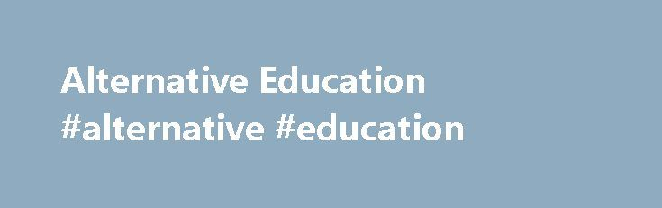 Alternative Education #alternative #education http://education.remmont.com/alternative-education-alternative-education-8/  #alternative education # Alternative Education Posted: Fri, 10/07/2011 – 2:05pm Updated: Tue, 09/27/2016 – 3:14pm Alternative Education is designed to meet the needs of at-risk students who are not succeeding in the traditional setting. Students are provided with a variety of options that can lead to graduation and are supported by services essential to success. While…