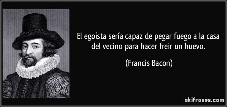 El egoísta sería capaz de pegar fuego a la casa del vecino para hacer freir un huevo. (Francis Bacon)