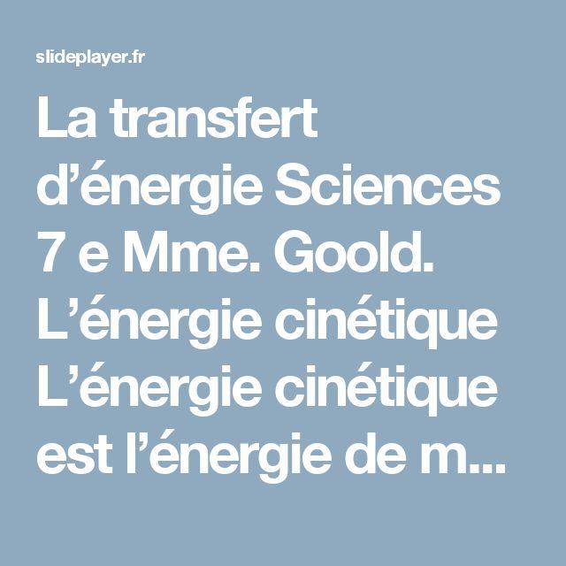 La transfert d'énergie Sciences 7 e Mme. Goold. L'énergie cinétique L'énergie cinétique est l'énergie de mouvement à l'intérieur d'un objet. L'énergie. -  ppt télécharger