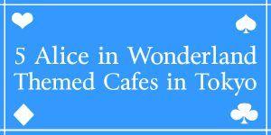 5 Alice in Wonderland Themed Cafes in Tokyo