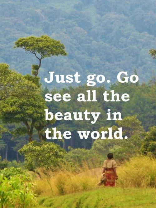 Just go. Go see all the beauty in the world.