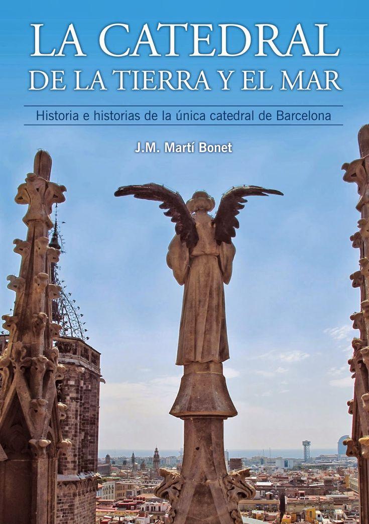 La Catedral de la tierra y el mar : historia e historias de la única catedral de Barcelona / J. M. Martí Bonet