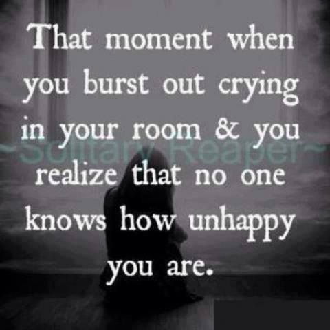 That moment when you burst out crying in your room & you realize that no one knows how unhappy you are.