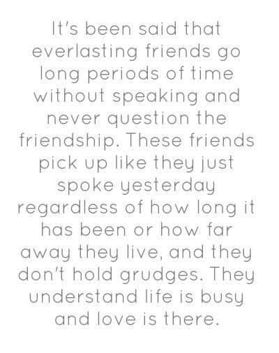 It has been said that everlasting friends go long periods of time without speaking and never question their friendship. These friends pick up like they just spoke yesterday regardless of how long it has been or how far away they live and, they don't hold grudges. They understand life is busy and love is there.