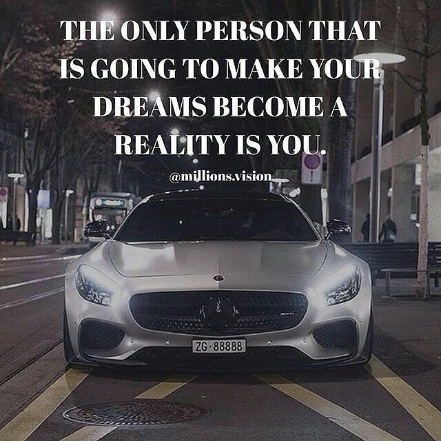 It might not be a car or a house... Whatever you are the only person  GOD that can make your DREAMS a reality.