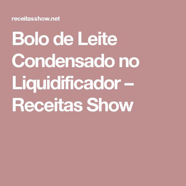 Bolo de Leite Condensado no Liquidificador – Receitas Show