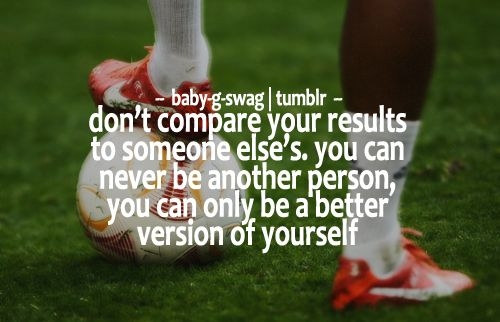 soccer quote: don't compare your results to some else's, you can never be another person you can only be a better version of yourself.