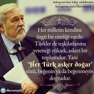 """""""Her milletin kendine özgü bir niteliği vardır. Türkler de teşkilatlanma yeteneği yüksek, askeri bir toplumdur. Yani 'Her Türk asker doğar' sözü, beğenin ya da beğenmeyin doğrudur."""" - Prof. Dr. İlber Ortaylı -"""
