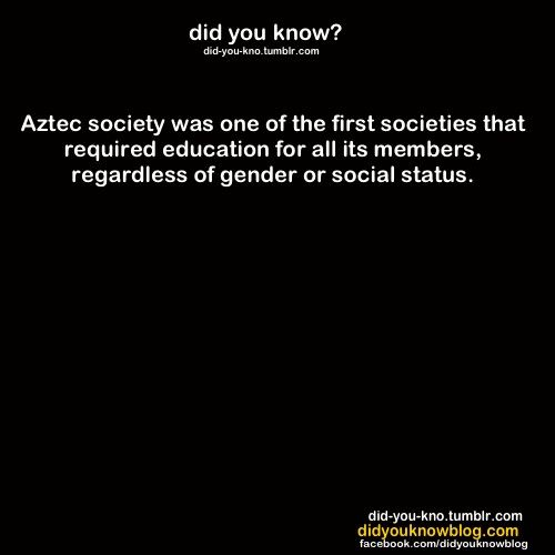 Did You Know? • Aztec Society Was One Of The First Societies That Required Education For All Its Members, Regarless Of Gender Or Social Status °