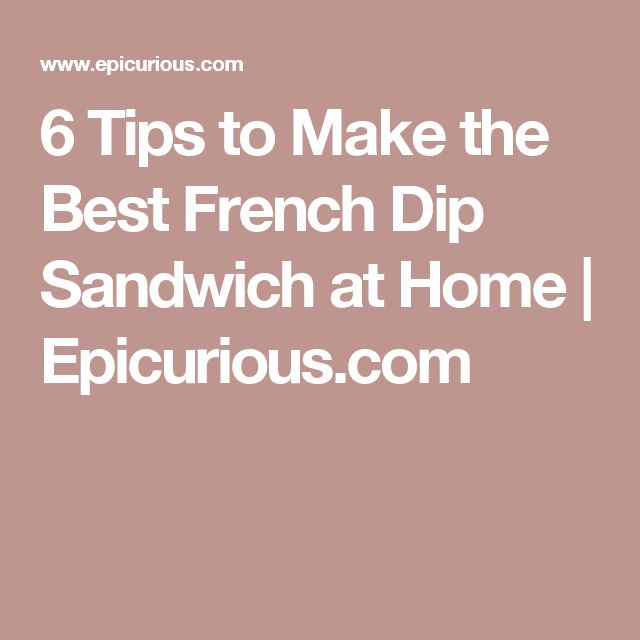 6 Tips to Make the Best French Dip Sandwich at Home | Epicurious.com
