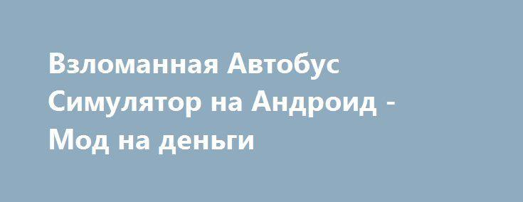Взломанная Автобус Симулятор на Андроид - Мод на деньги http://android-gamerz.ru/2731-vzlomannaya-avtobus-simulyator-na-android-mod-na-dengi.html