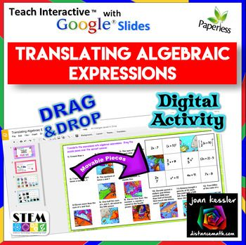 Translating Algebraic Expressions Matching Activity and Puzzle in Google Slides In this fun no prep Google Slide activity students translate verbal expressions into algebraic expressions to complete two puzzles, each with 12 questions. Expressions include some equations and some applications such as Jane makes x dollars /hour and Pedro makes 2 dollars/ hour less than double what Jane earns.