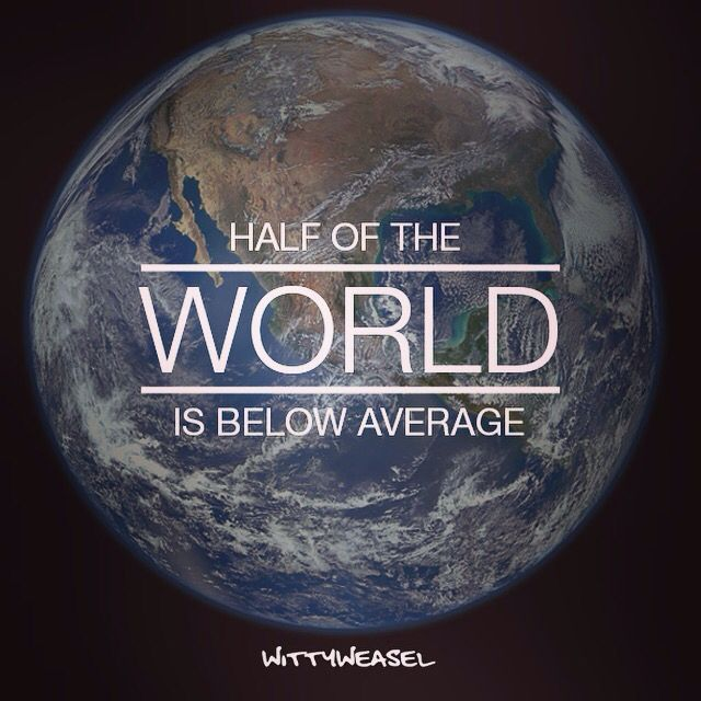 Half the world is below average! But the other half is also above average😐
