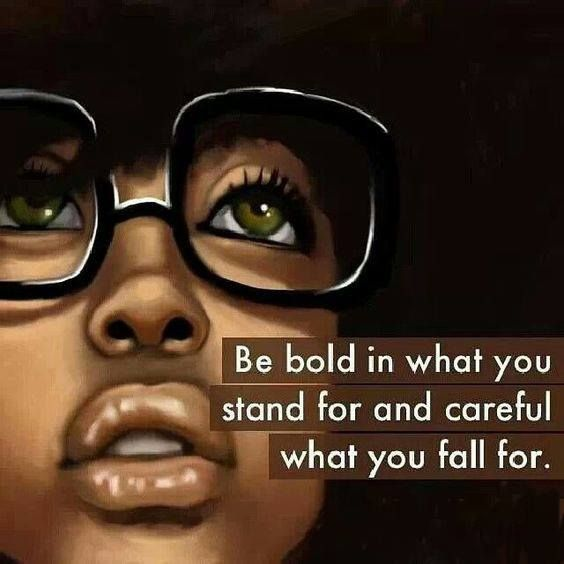Be BOLD in what you STAND for and CAREFUL what you FALL for