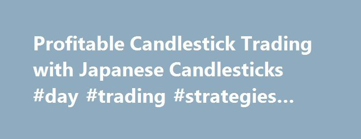 Profitable Candlestick Trading with Japanese Candlesticks #day #trading #strategies #forum http://alaska.remmont.com/profitable-candlestick-trading-with-japanese-candlesticks-day-trading-strategies-forum/  # If someone told you they had uncovered a 300 year old secret that had the potential to bring great wealth, would you listen? If they could explain the mysteries behind the secret so that you could profit as well, would you be interested? If this secret was fully explored on the Internet…