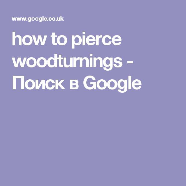 how to pierce woodturnings - Поиск в Google