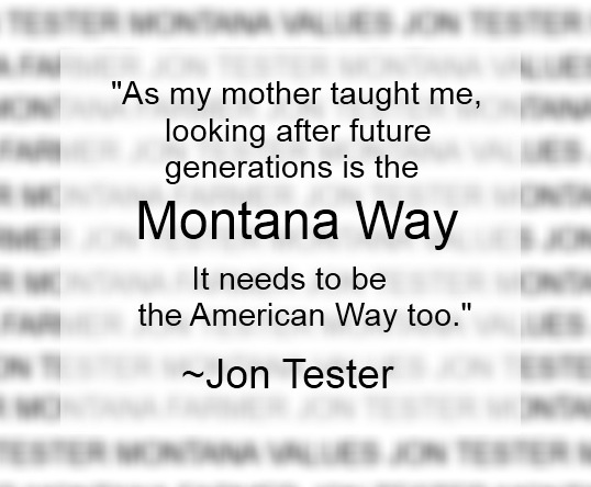 "The Montana Way -- ""As my mother taught me, looking after future generations is the Montana Way. It needs to be the American Way too."" ~Jon Tester"