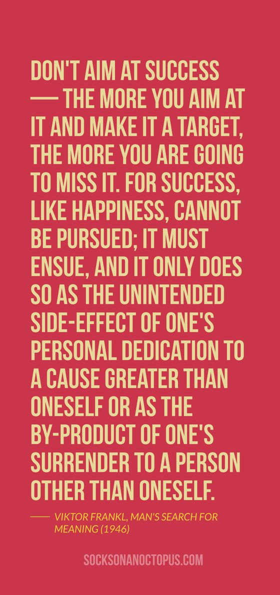 Quote Of The Day: October 22, 2014 - Don't aim at success — the more you aim at it and make it a target, the more you are going to miss it. For success, like happiness, cannot be pursued; it must ensue, and it only does so as the unintended side-effect of one's personal dedication to a cause greater than oneself or as the by-product of one's surrender to a person other than oneself. — Viktor Frankl, Man's Search for Meaning (1946)  #quote #quoteoftheday #quotes #qotd #life #happiness…