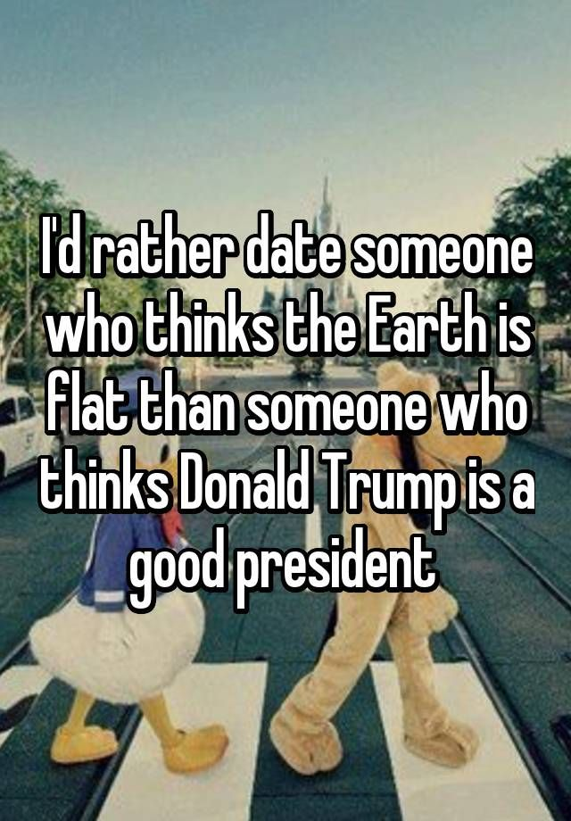 I'd rather date someone who thinks the Earth is flat than someone who thinks Donald Trump is a good president