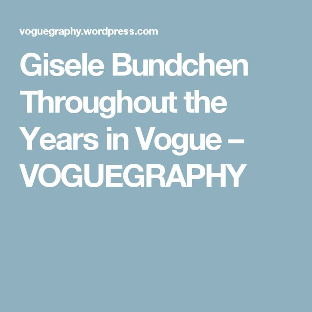 Gisele Bundchen Throughout the Years in Vogue – VOGUEGRAPHY
