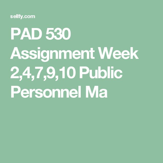 PAD 530 Assignment Week 2,4,7,9,10 Public Personnel Ma