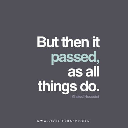 But then it passed, as all things do. – Khaled Hosseini www.livelifehappy.com