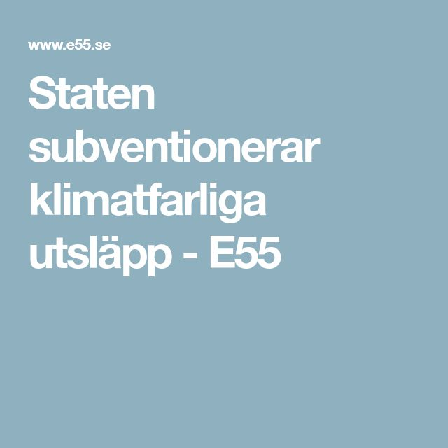 Staten subventionerar klimatfarliga utsläpp - E55