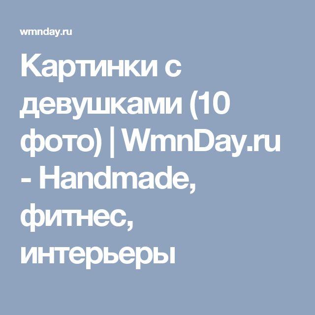 Картинки с девушками (10 фото) | WmnDay.ru - Handmade, фитнес, интерьеры