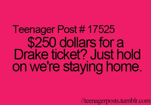 I would pay $250 for a drake ticket!!!!!!!!!!!! Anything just to see drake!!!!