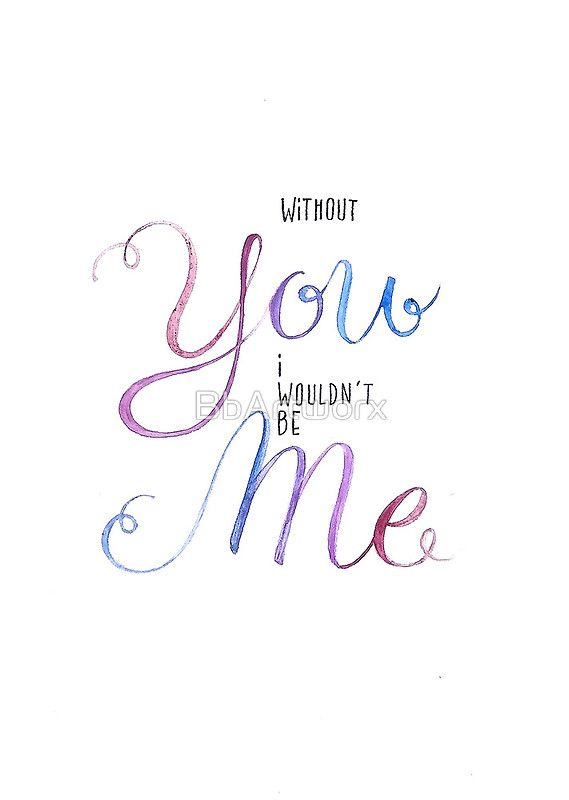'Without YOU I wouldn't be ME' by BbArtworx available as cards and prints at http://www.redbubble.com/people/bbartworx/works/shop #iloveyou #valentine #anniversary